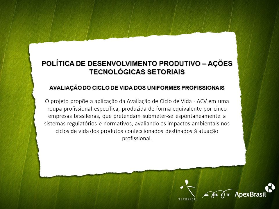 POLÍTICA DE DESENVOLVIMENTO PRODUTIVO – AÇÕES TECNOLÓGICAS SETORIAIS AVALIAÇÃO DO CICLO DE VIDA DOS UNIFORMES PROFISSIONAIS O projeto propõe a aplicação da Avaliação de Ciclo de Vida - ACV em uma roupa profissional específica, produzida de forma equivalente por cinco empresas brasileiras, que pretendam submeter-se espontaneamente a sistemas regulatórios e normativos, avaliando os impactos ambientais nos ciclos de vida dos produtos confeccionados destinados à atuação profissional.