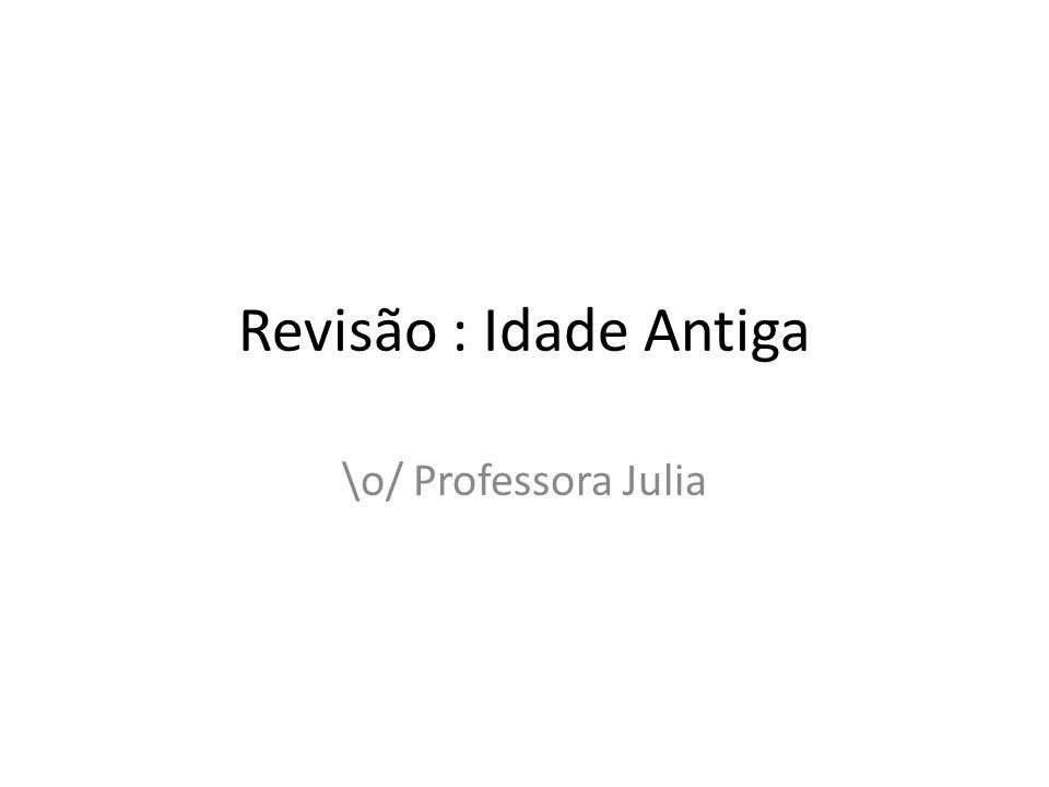 Revisão : Idade Antiga \o/ Professora Julia