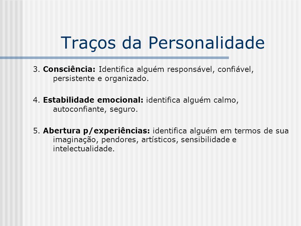 Traços da Personalidade 3. Consciência: Identifica alguém responsável, confiável, persistente e organizado. 4. Estabilidade emocional: identifica algu