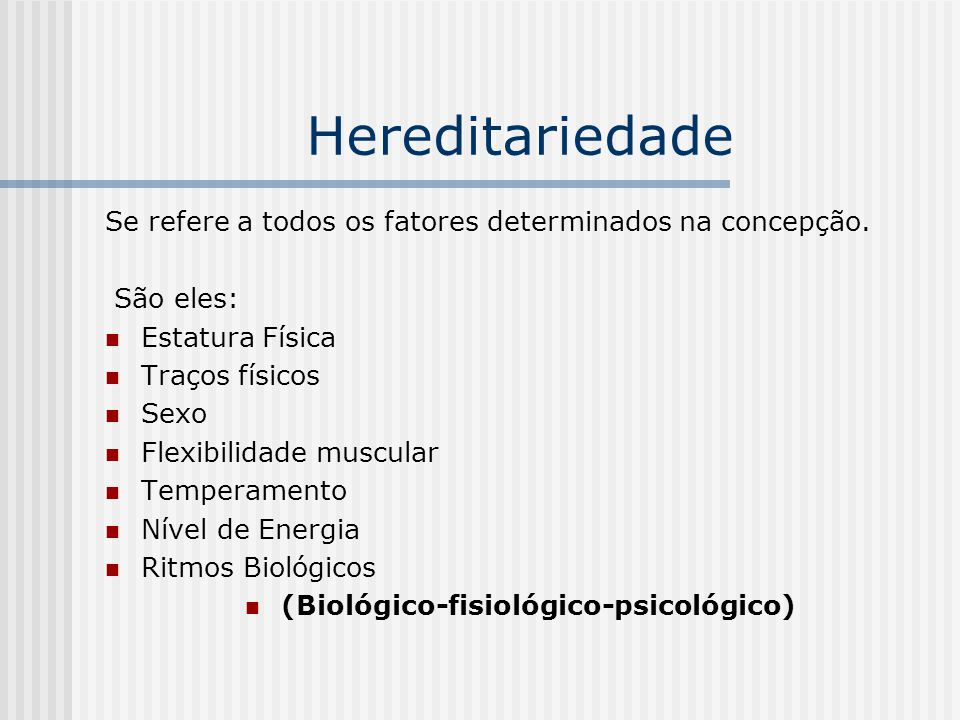 Hereditariedade Se refere a todos os fatores determinados na concepção. São eles: Estatura Física Traços físicos Sexo Flexibilidade muscular Temperame