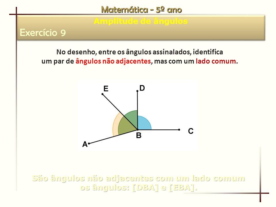 Matemática - 5º ano Amplitude de ângulos Exercício 9 Amplitude de ângulos Exercício 9 No desenho, entre os ângulos assinalados, identifica um par de ângulos não adjacentes, mas com um lado comum.