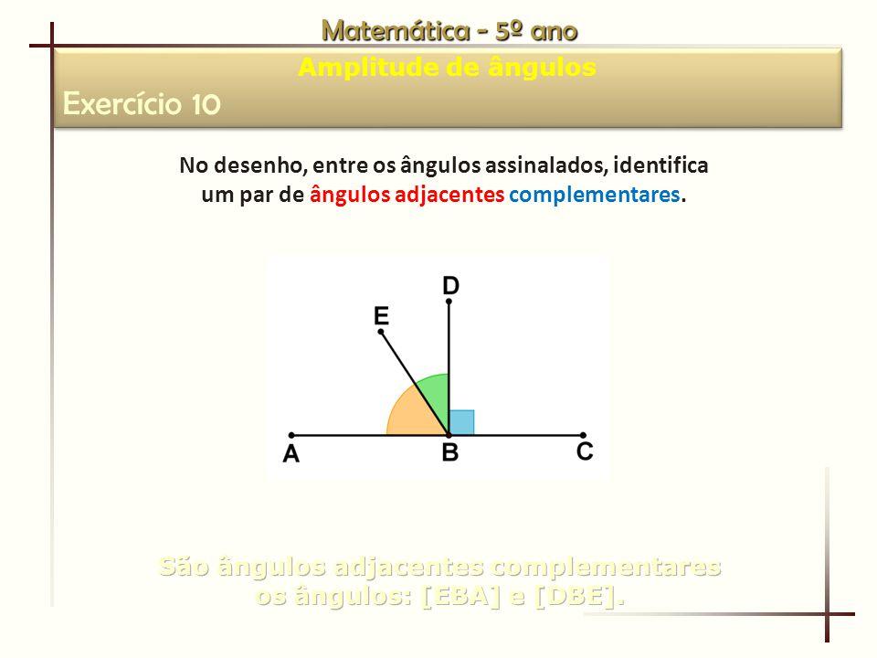 Matemática - 5º ano Amplitude de ângulos Exercício 10 Amplitude de ângulos Exercício 10 No desenho, entre os ângulos assinalados, identifica um par de ângulos adjacentes complementares.