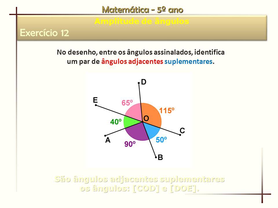 Matemática - 5º ano Amplitude de ângulos Exercício 12 Amplitude de ângulos Exercício 12 No desenho, entre os ângulos assinalados, identifica um par de ângulos adjacentes suplementares.