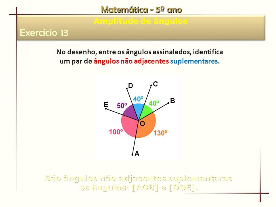 Matemática - 5º ano Amplitude de ângulos Exercício 13 Amplitude de ângulos Exercício 13 No desenho, entre os ângulos assinalados, identifica um par de ângulos não adjacentes suplementares.