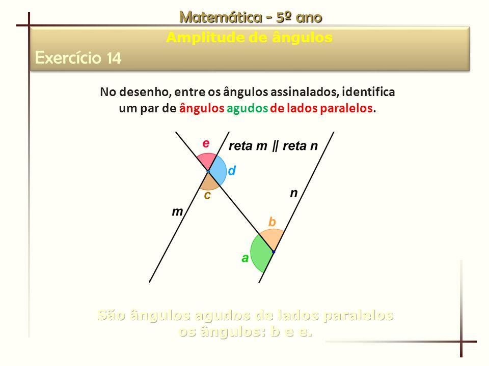 Matemática - 5º ano Amplitude de ângulos Exercício 14 Amplitude de ângulos Exercício 14 No desenho, entre os ângulos assinalados, identifica um par de ângulos agudos de lados paralelos.