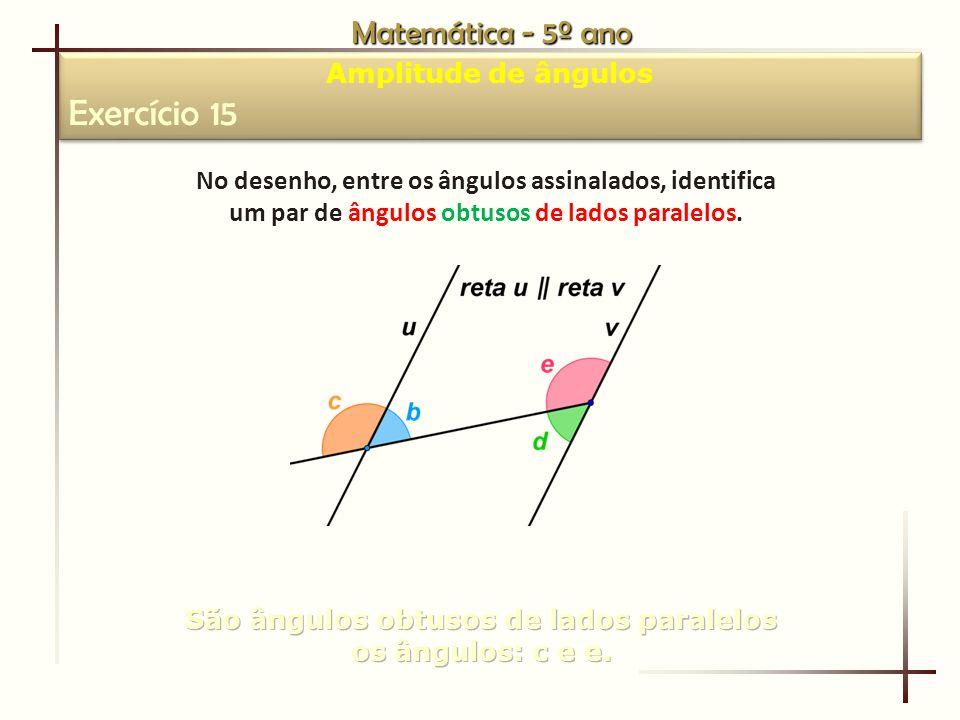 Matemática - 5º ano Amplitude de ângulos Exercício 15 Amplitude de ângulos Exercício 15 No desenho, entre os ângulos assinalados, identifica um par de ângulos obtusos de lados paralelos.