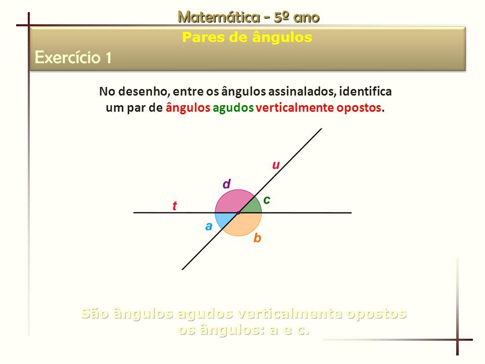 Matemática - 5º ano Pares de ângulos Exercício 1 Pares de ângulos Exercício 1 No desenho, entre os ângulos assinalados, identifica um par de ângulos agudos verticalmente opostos.