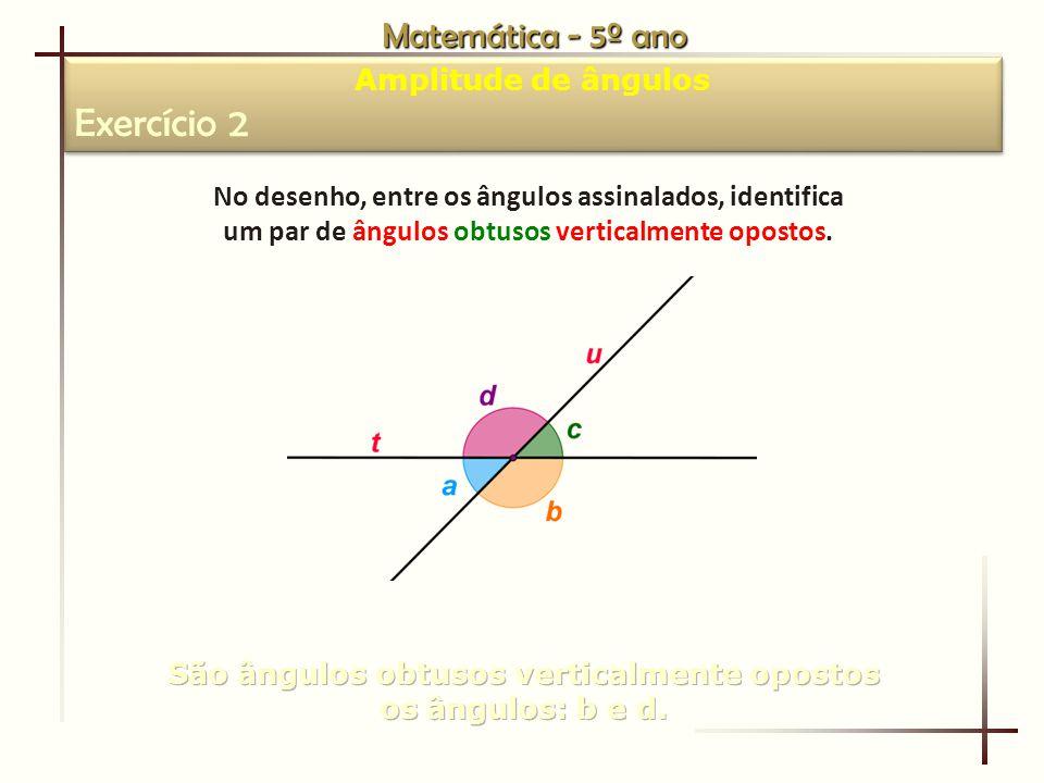 Matemática - 5º ano Amplitude de ângulos Exercício 2 Amplitude de ângulos Exercício 2 No desenho, entre os ângulos assinalados, identifica um par de ângulos obtusos verticalmente opostos.