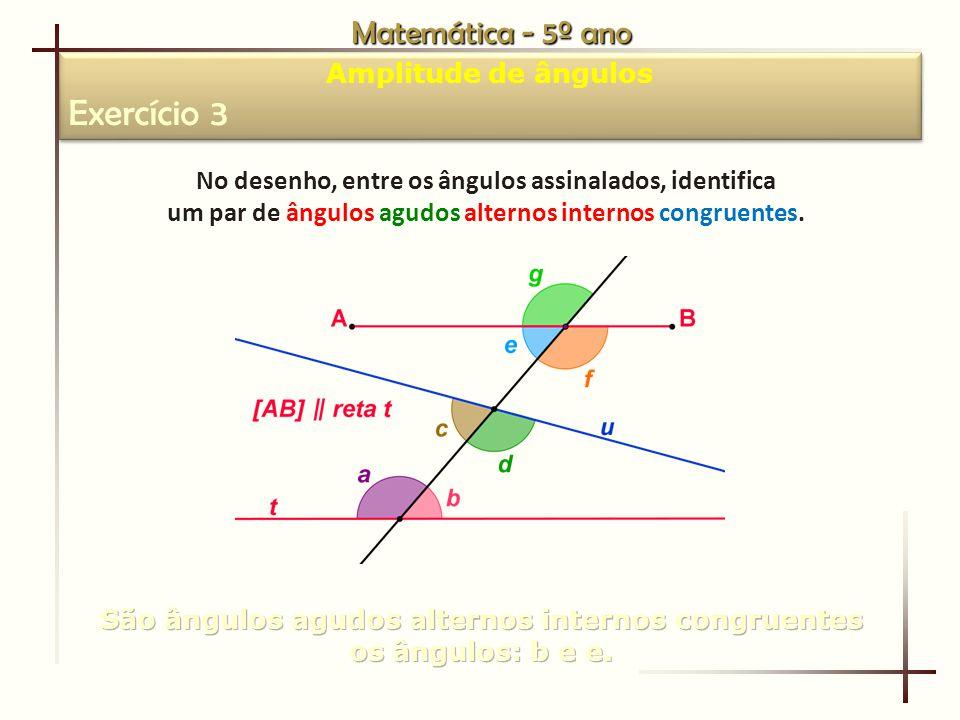 Matemática - 5º ano Amplitude de ângulos Exercício 3 Amplitude de ângulos Exercício 3 No desenho, entre os ângulos assinalados, identifica um par de ângulos agudos alternos internos congruentes.
