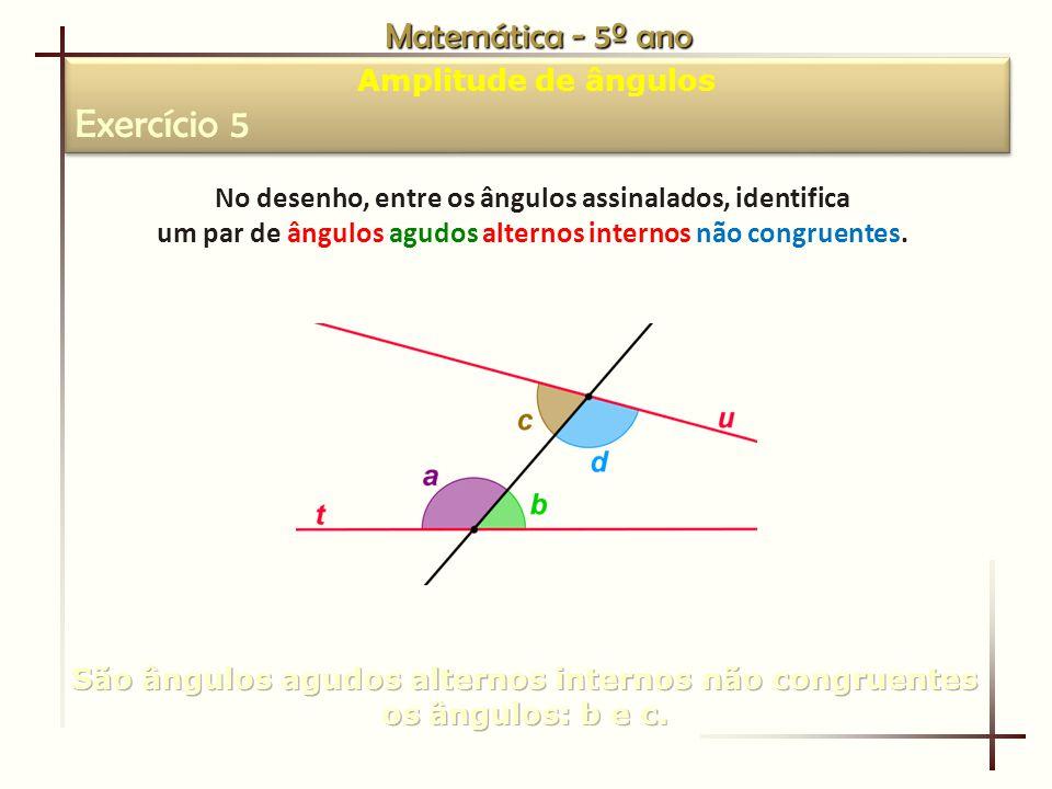 Matemática - 5º ano Amplitude de ângulos Exercício 5 Amplitude de ângulos Exercício 5 No desenho, entre os ângulos assinalados, identifica um par de ângulos agudos alternos internos não congruentes.