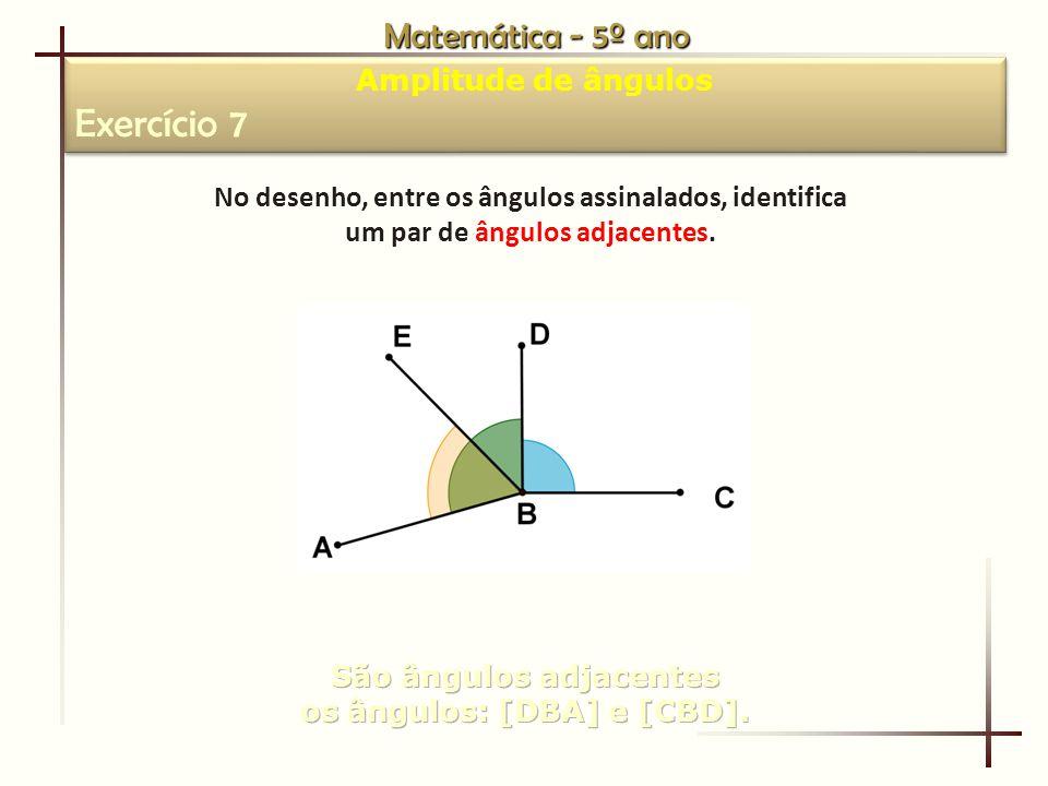 Matemática - 5º ano Amplitude de ângulos Exercício 7 Amplitude de ângulos Exercício 7 No desenho, entre os ângulos assinalados, identifica um par de ângulos adjacentes.