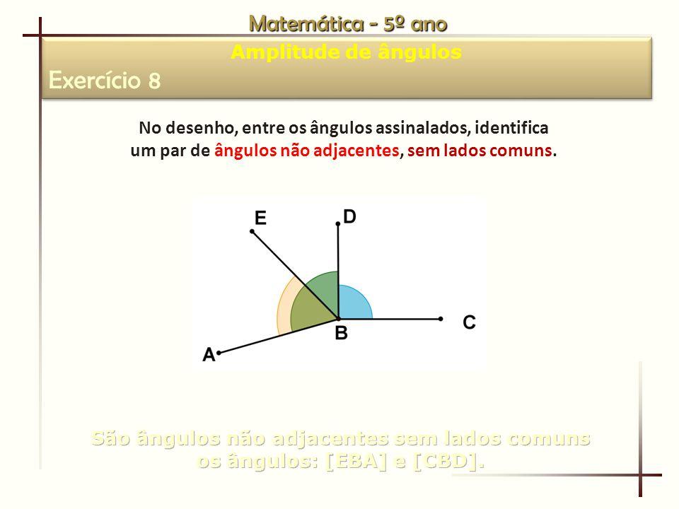 Matemática - 5º ano Amplitude de ângulos Exercício 8 Amplitude de ângulos Exercício 8 No desenho, entre os ângulos assinalados, identifica um par de ângulos não adjacentes, sem lados comuns.