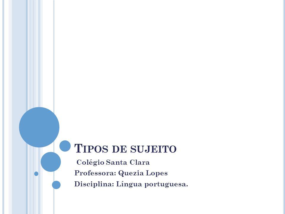 T IPOS DE SUJEITO Colégio Santa Clara Professora: Quezia Lopes Disciplina: Língua portuguesa.