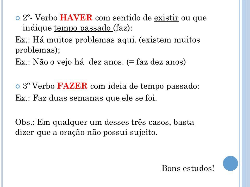2º- Verbo HAVER com sentido de existir ou que indique tempo passado (faz): Ex.: Há muitos problemas aqui. (existem muitos problemas); Ex.: Não o vejo