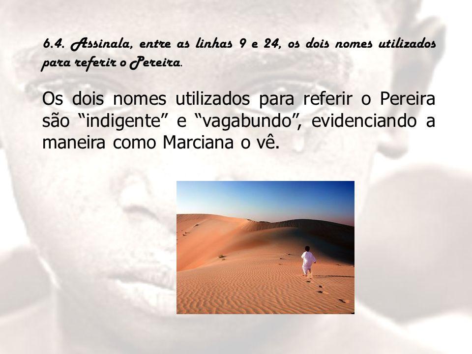 """6.4. Assinala, entre as linhas 9 e 24, os dois nomes utilizados para referir o Pereira. Os dois nomes utilizados para referir o Pereira são """"indigente"""