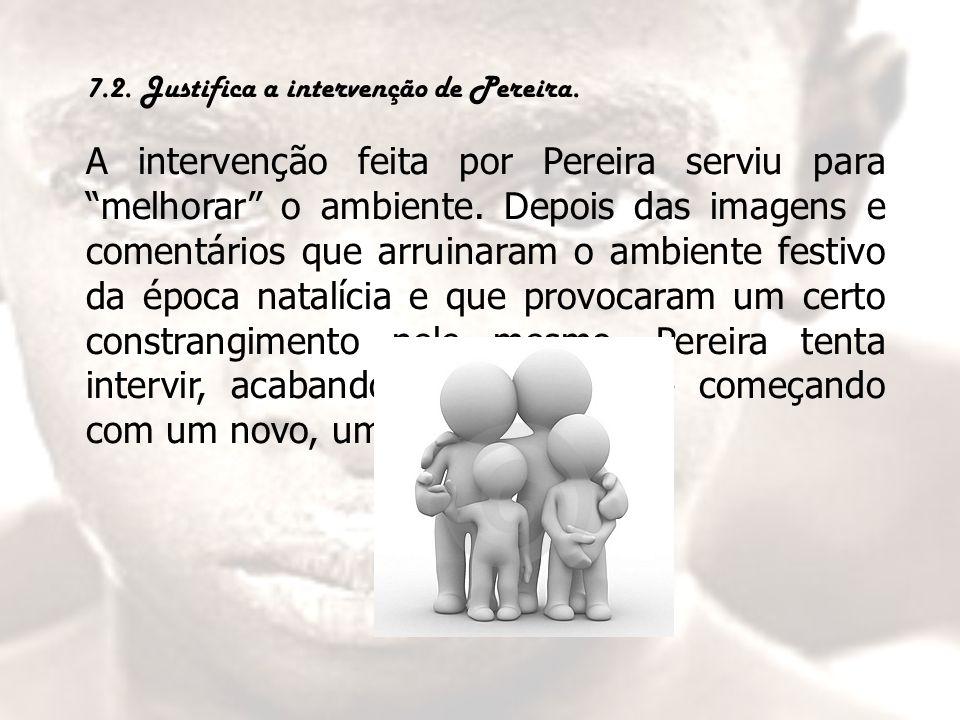"""7.2. Justifica a intervenção de Pereira. A intervenção feita por Pereira serviu para """"melhorar"""" o ambiente. Depois das imagens e comentários que arrui"""