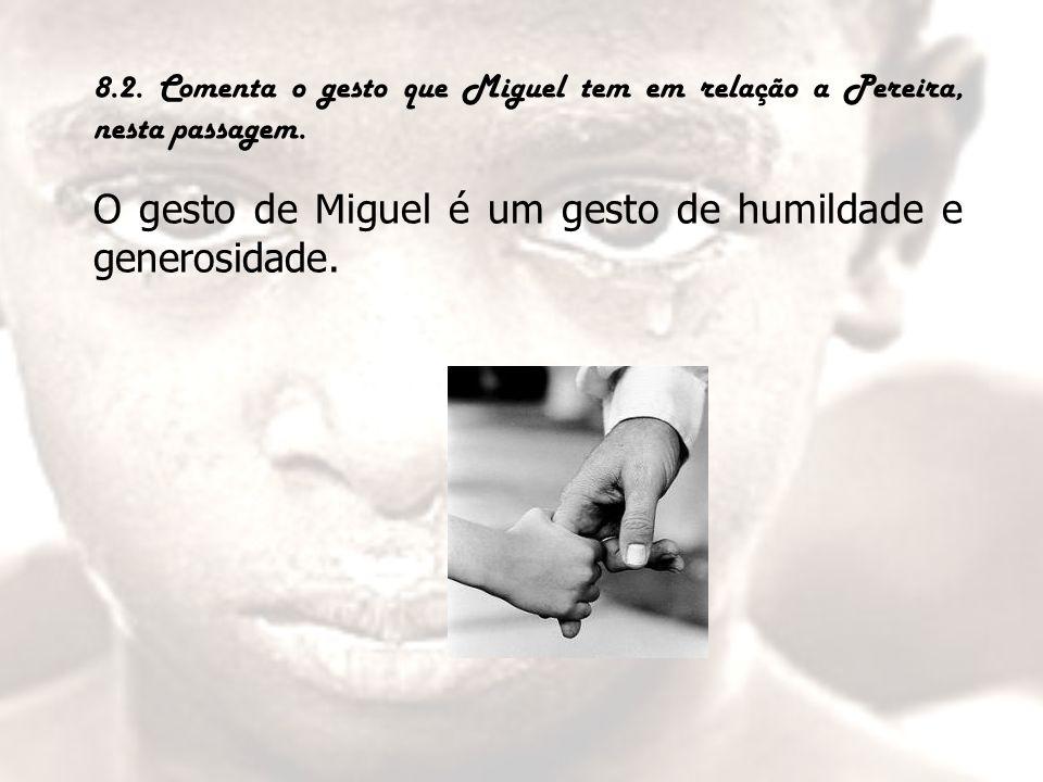 8.2. Comenta o gesto que Miguel tem em relação a Pereira, nesta passagem. O gesto de Miguel é um gesto de humildade e generosidade.