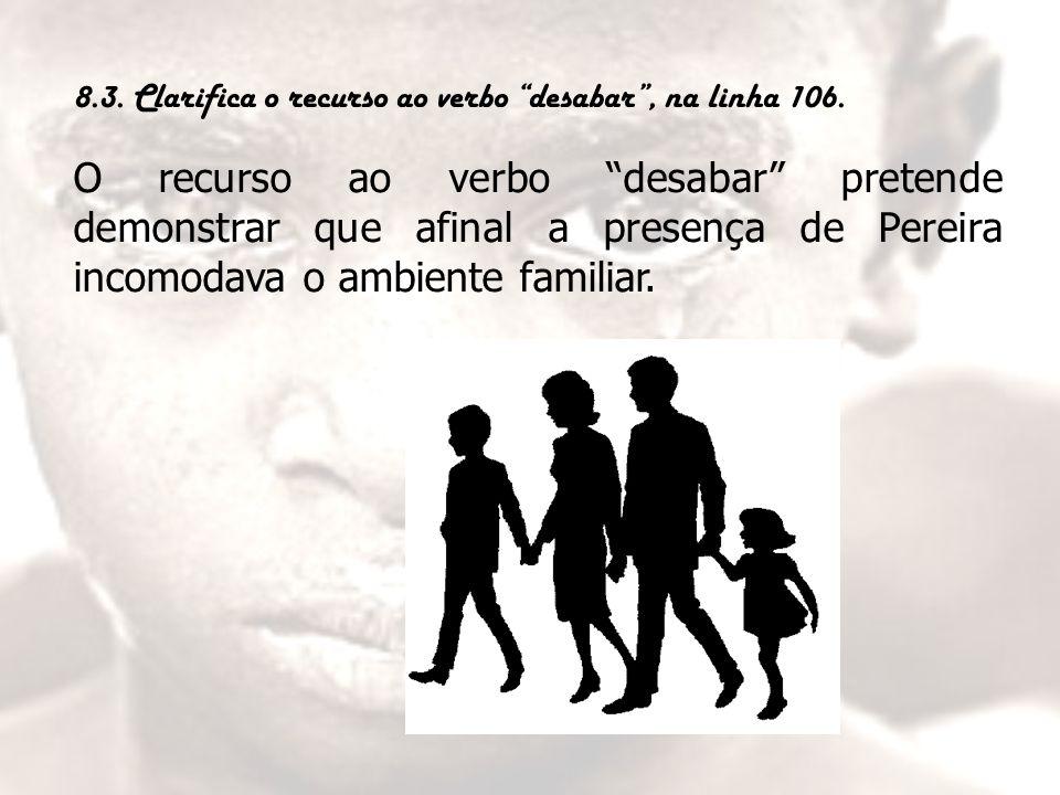 """8.3. Clarifica o recurso ao verbo """"desabar"""", na linha 106. O recurso ao verbo """"desabar"""" pretende demonstrar que afinal a presença de Pereira incomodav"""