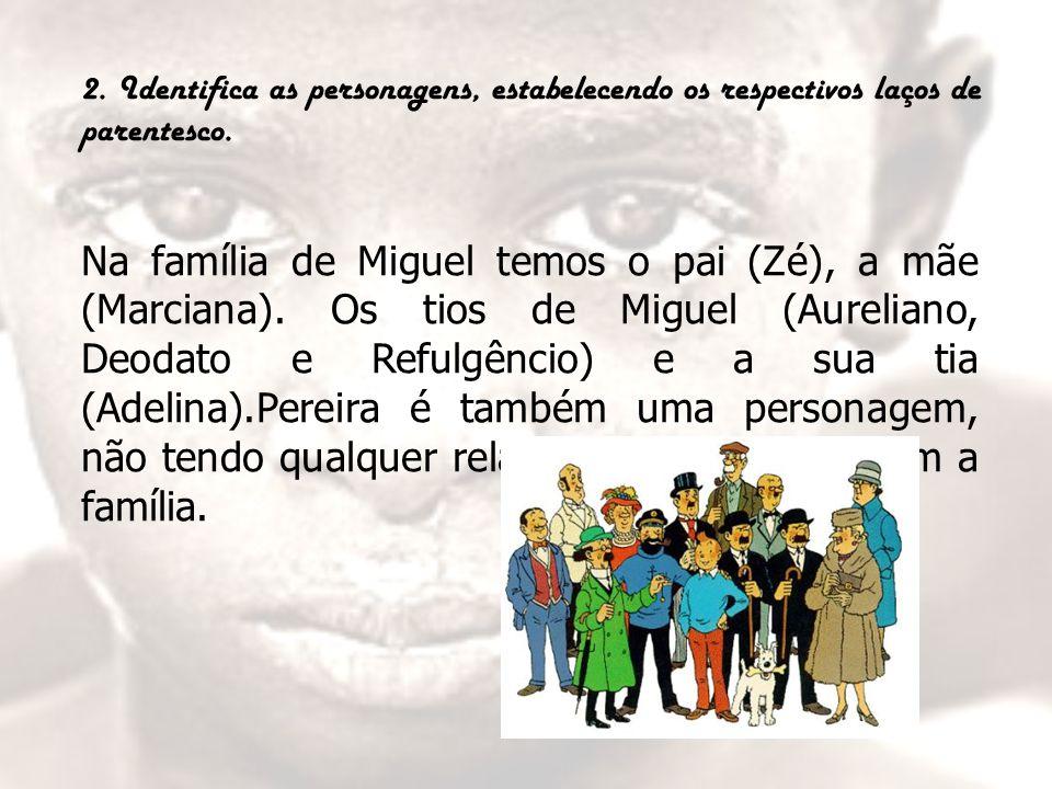 2. Identifica as personagens, estabelecendo os respectivos laços de parentesco. Na família de Miguel temos o pai (Zé), a mãe (Marciana). Os tios de Mi