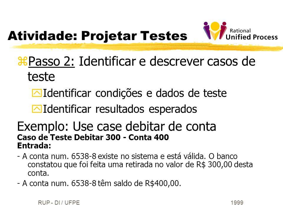 1999RUP - DI / UFPE zPasso 2: Identificar e descrever casos de teste yIdentificar condições e dados de teste yIdentificar resultados esperados Exemplo