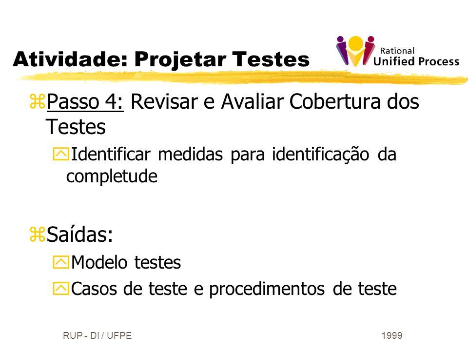 1999RUP - DI / UFPE zPasso 4: Revisar e Avaliar Cobertura dos Testes yIdentificar medidas para identificação da completude zSaídas: yModelo testes yCa
