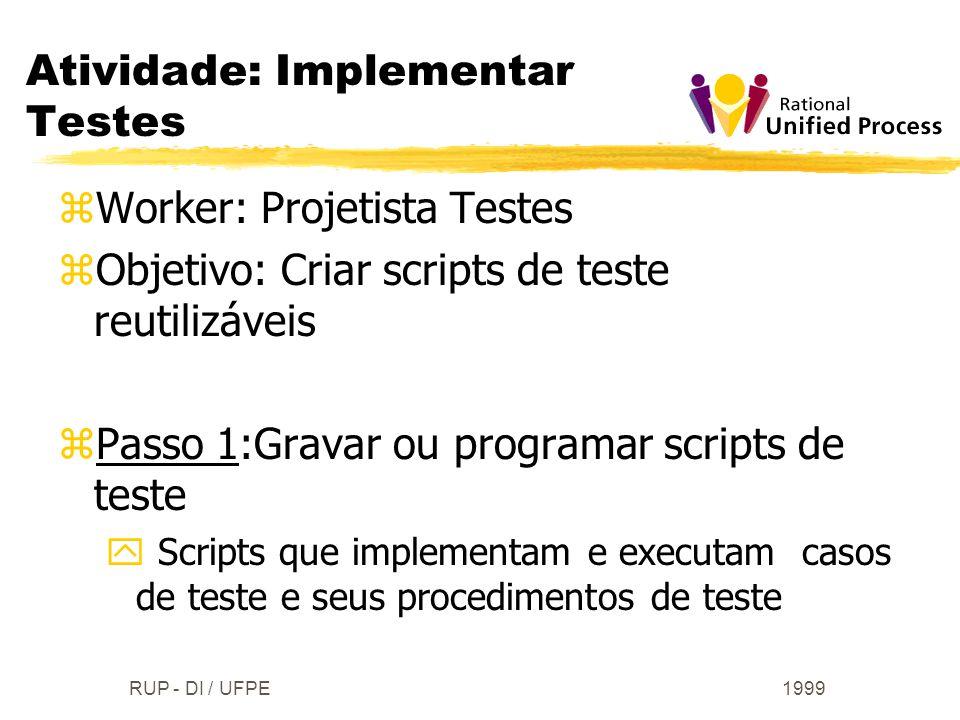 1999RUP - DI / UFPE zWorker: Projetista Testes zObjetivo: Criar scripts de teste reutilizáveis zPasso 1:Gravar ou programar scripts de teste y Scripts