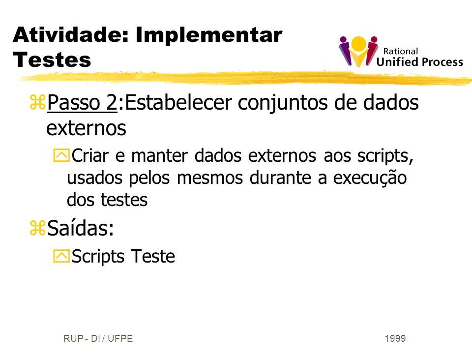 1999RUP - DI / UFPE zPasso 2:Estabelecer conjuntos de dados externos yCriar e manter dados externos aos scripts, usados pelos mesmos durante a execuçã