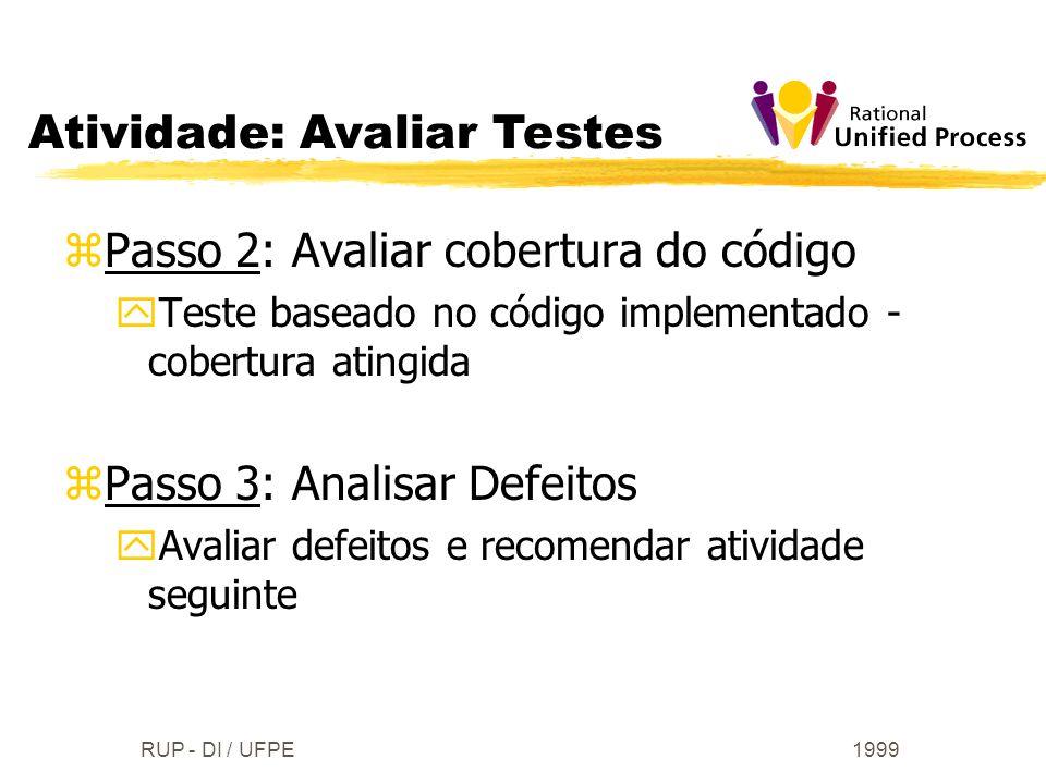 1999RUP - DI / UFPE zPasso 2: Avaliar cobertura do código yTeste baseado no código implementado - cobertura atingida zPasso 3: Analisar Defeitos yAval