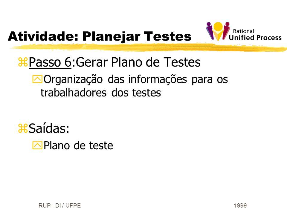 1999RUP - DI / UFPE zPasso 6:Gerar Plano de Testes yOrganização das informações para os trabalhadores dos testes zSaídas: yPlano de teste Atividade: P