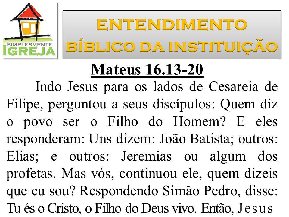Mateus 16.13-20 Indo Jesus para os lados de Cesareia de Filipe, perguntou a seus discípulos: Quem diz o povo ser o Filho do Homem? E eles responderam: