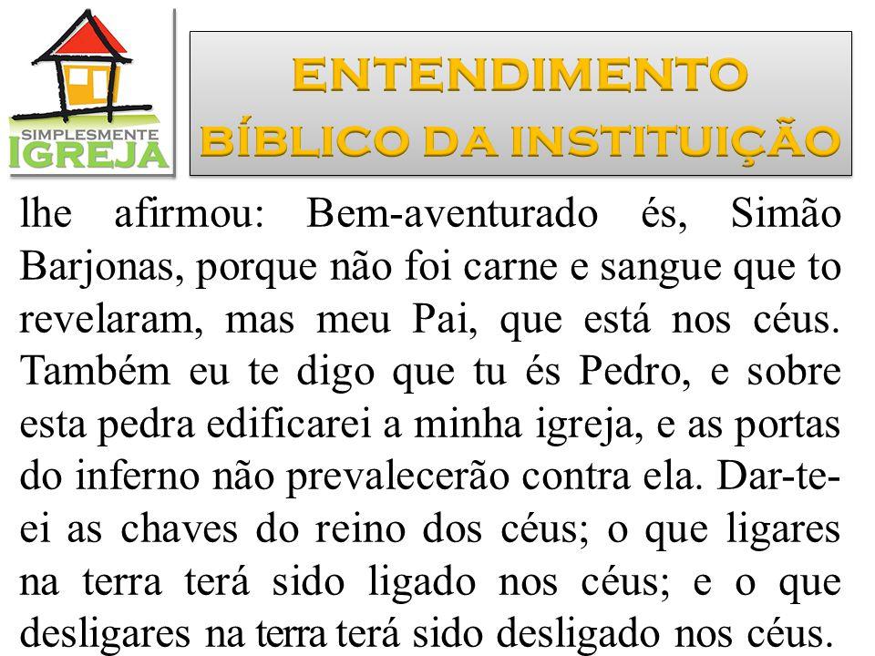 lhe afirmou: Bem-aventurado és, Simão Barjonas, porque não foi carne e sangue que to revelaram, mas meu Pai, que está nos céus. Também eu te digo que