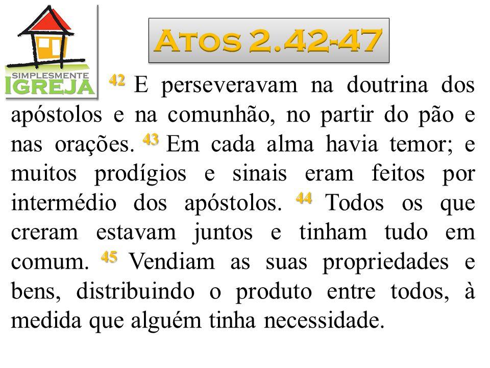 42 43 44 45 42 E perseveravam na doutrina dos apóstolos e na comunhão, no partir do pão e nas orações. 43 Em cada alma havia temor; e muitos prodígios