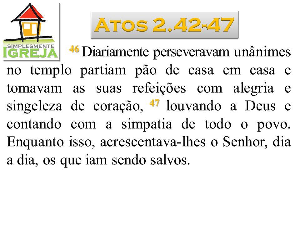 46 47 46 Diariamente perseveravam unânimes no templo partiam pão de casa em casa e tomavam as suas refeições com alegria e singeleza de coração, 47 lo