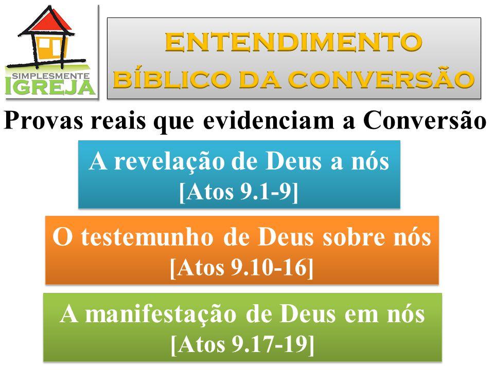 Provas reais que evidenciam a Conversão A revelação de Deus a nós [Atos 9.1-9] A revelação de Deus a nós [Atos 9.1-9] O testemunho de Deus sobre nós [