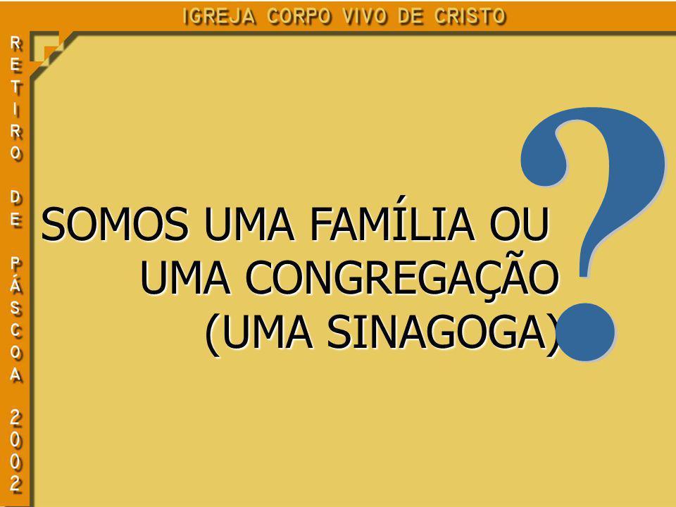 SOMOS UMA FAMÍLIA OU UMA CONGREGAÇÃO UMA CONGREGAÇÃO (UMA SINAGOGA) (UMA SINAGOGA)