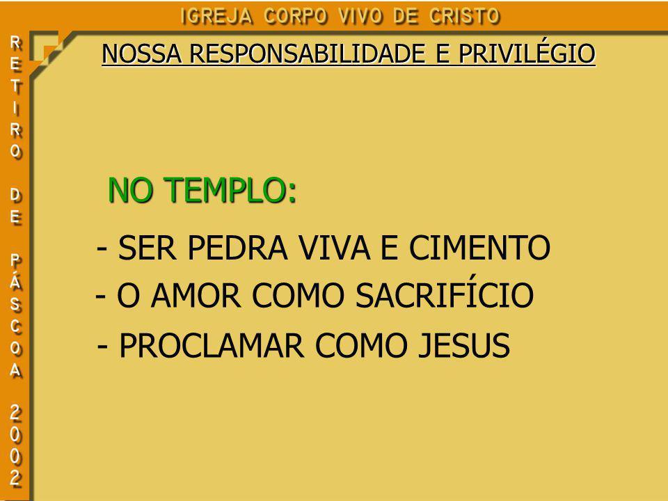 NO TEMPLO: - SER PEDRA VIVA E CIMENTO - O AMOR COMO SACRIFÍCIO - PROCLAMAR COMO JESUS NOSSA RESPONSABILIDADE E PRIVILÉGIO
