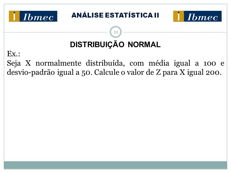 ANÁLISE ESTATÍSTICA II 11 DISTRIBUIÇÃO NORMAL Ex.: Seja X normalmente distribuída, com média igual a 100 e desvio-padrão igual a 50. Calcule o valor d
