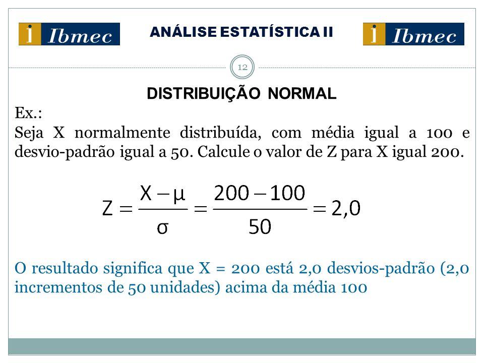 ANÁLISE ESTATÍSTICA II 12 DISTRIBUIÇÃO NORMAL Ex.: Seja X normalmente distribuída, com média igual a 100 e desvio-padrão igual a 50. Calcule o valor d
