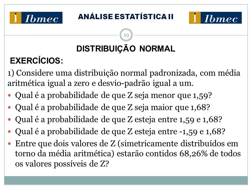 ANÁLISE ESTATÍSTICA II 19 DISTRIBUIÇÃO NORMAL EXERCÍCIOS: 1) Considere uma distribuição normal padronizada, com média aritmética igual a zero e desvio-padrão igual a um.