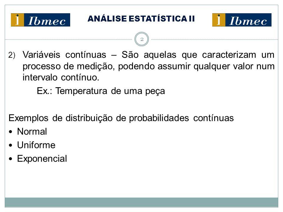 ANÁLISE ESTATÍSTICA II 2 2) Variáveis contínuas – São aquelas que caracterizam um processo de medição, podendo assumir qualquer valor num intervalo contínuo.