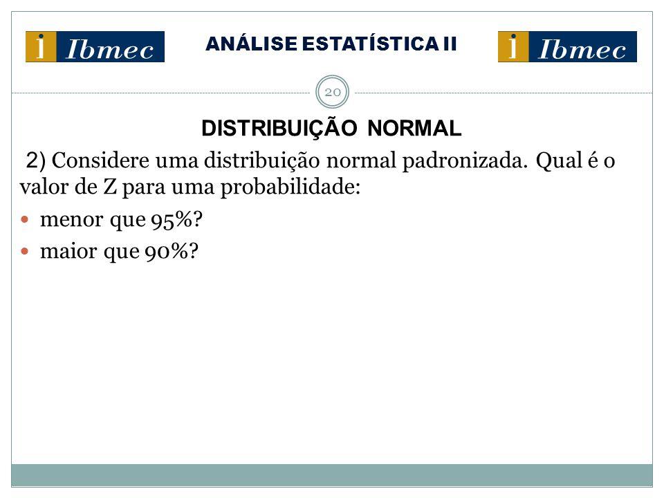 ANÁLISE ESTATÍSTICA II 20 DISTRIBUIÇÃO NORMAL 2) Considere uma distribuição normal padronizada. Qual é o valor de Z para uma probabilidade: menor que