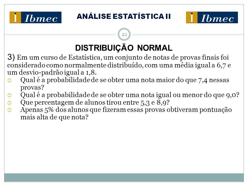 ANÁLISE ESTATÍSTICA II 21 DISTRIBUIÇÃO NORMAL 3) Em um curso de Estatística, um conjunto de notas de provas finais foi considerado como normalmente distribuído, com uma média igual a 6,7 e um desvio-padrão igual a 1,8.