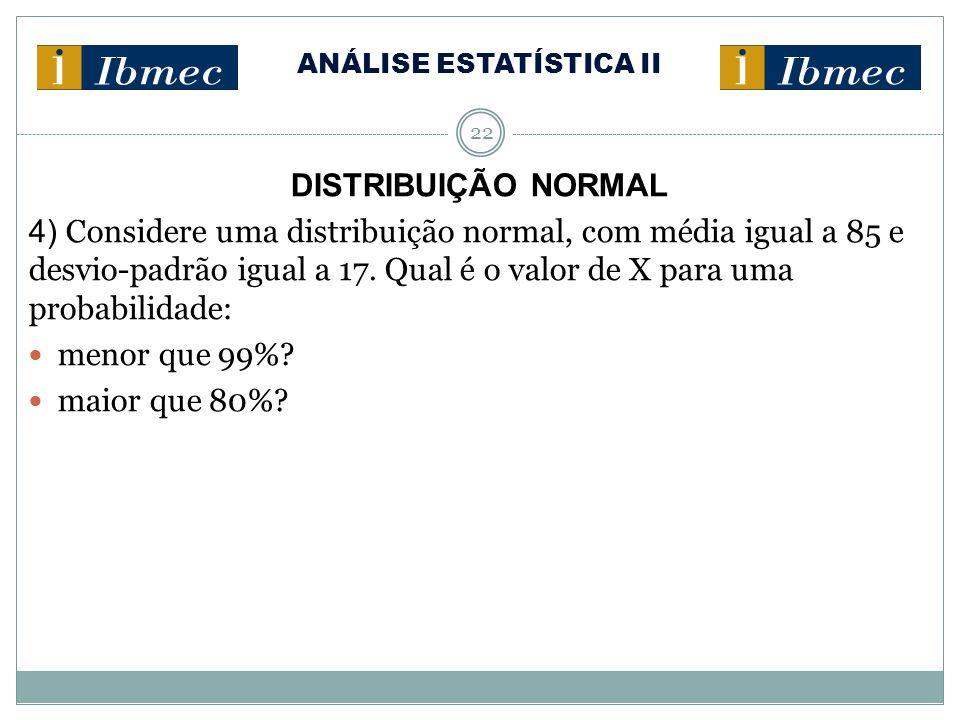 ANÁLISE ESTATÍSTICA II 22 DISTRIBUIÇÃO NORMAL 4) Considere uma distribuição normal, com média igual a 85 e desvio-padrão igual a 17. Qual é o valor de