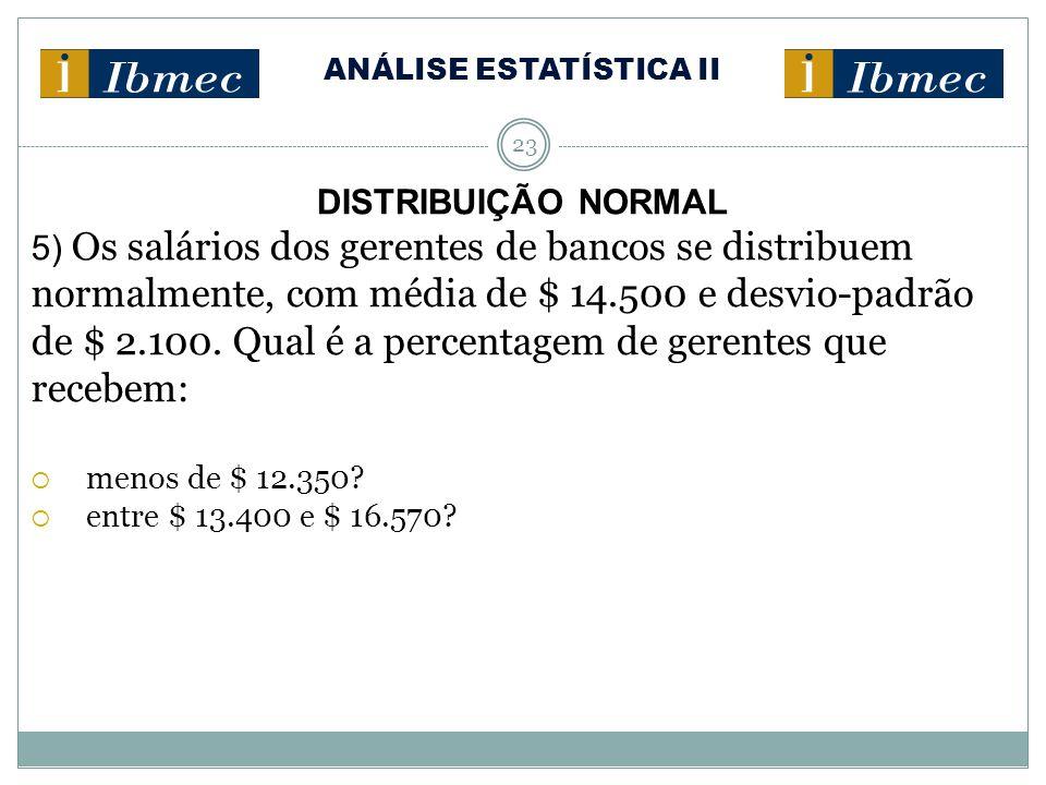 ANÁLISE ESTATÍSTICA II 23 DISTRIBUIÇÃO NORMAL 5) Os salários dos gerentes de bancos se distribuem normalmente, com média de $ 14.500 e desvio-padrão de $ 2.100.