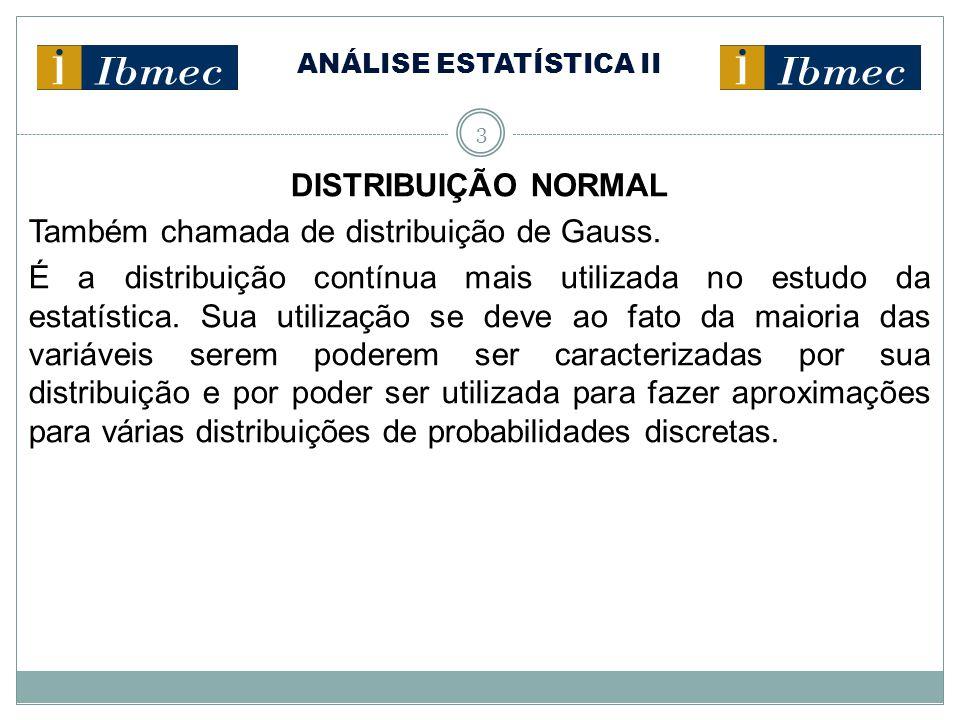 ANÁLISE ESTATÍSTICA II 3 DISTRIBUIÇÃO NORMAL Também chamada de distribuição de Gauss. É a distribuição contínua mais utilizada no estudo da estatístic
