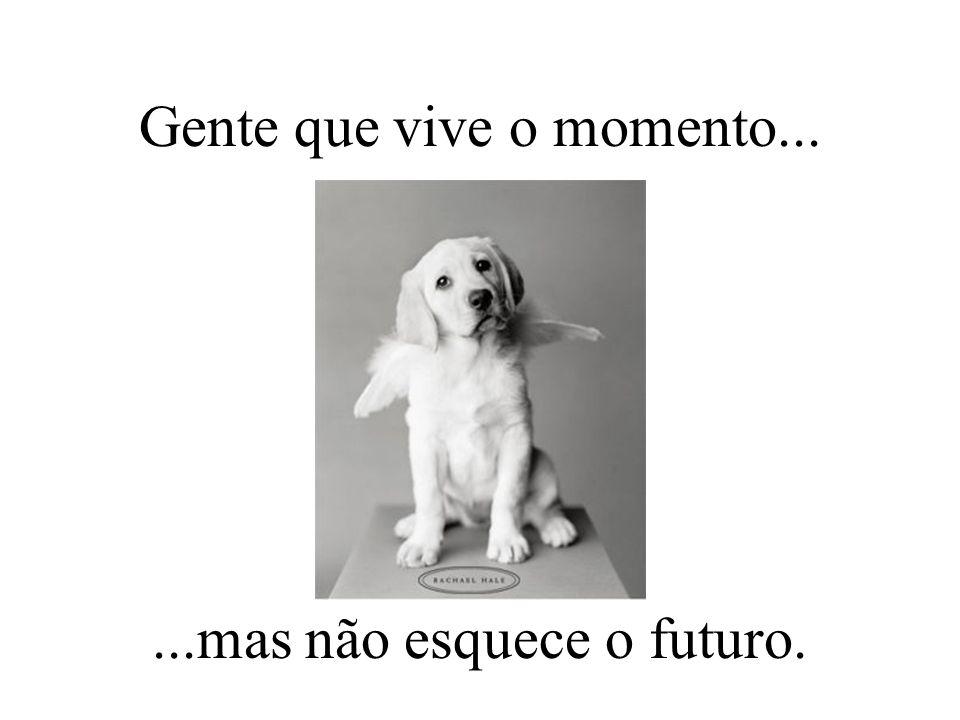 Gente que vive o momento......mas não esquece o futuro.