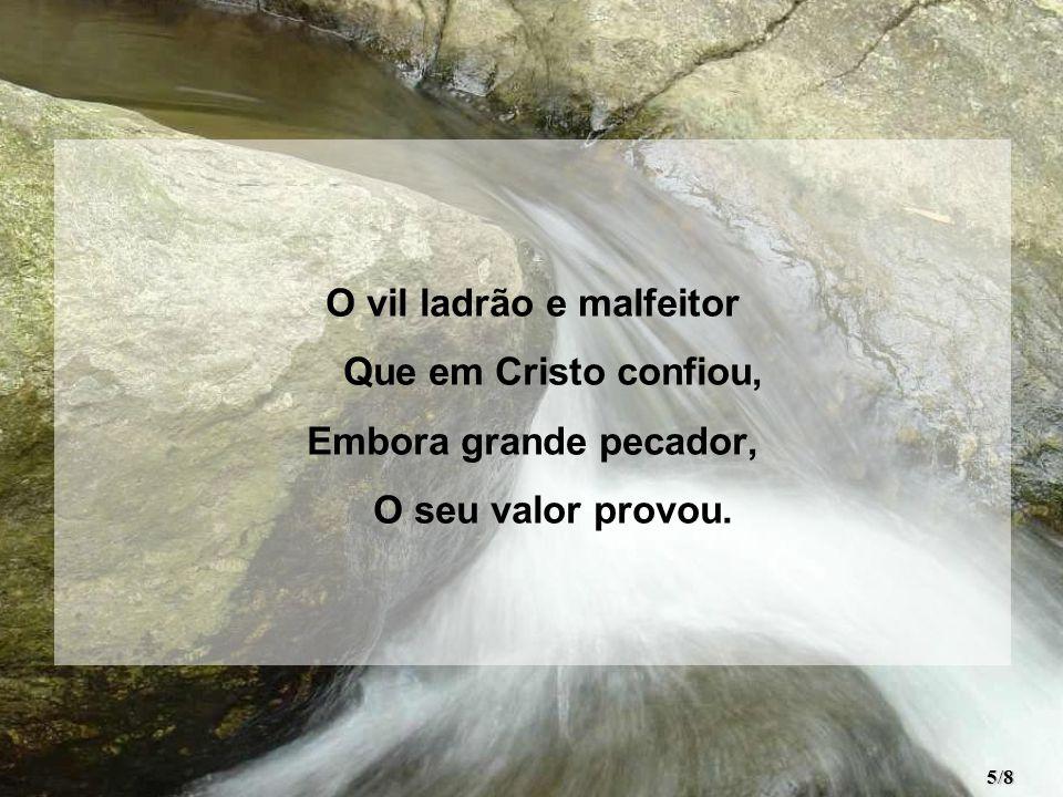 O vil ladrão e malfeitor Que em Cristo confiou, Embora grande pecador, O seu valor provou. 5/8
