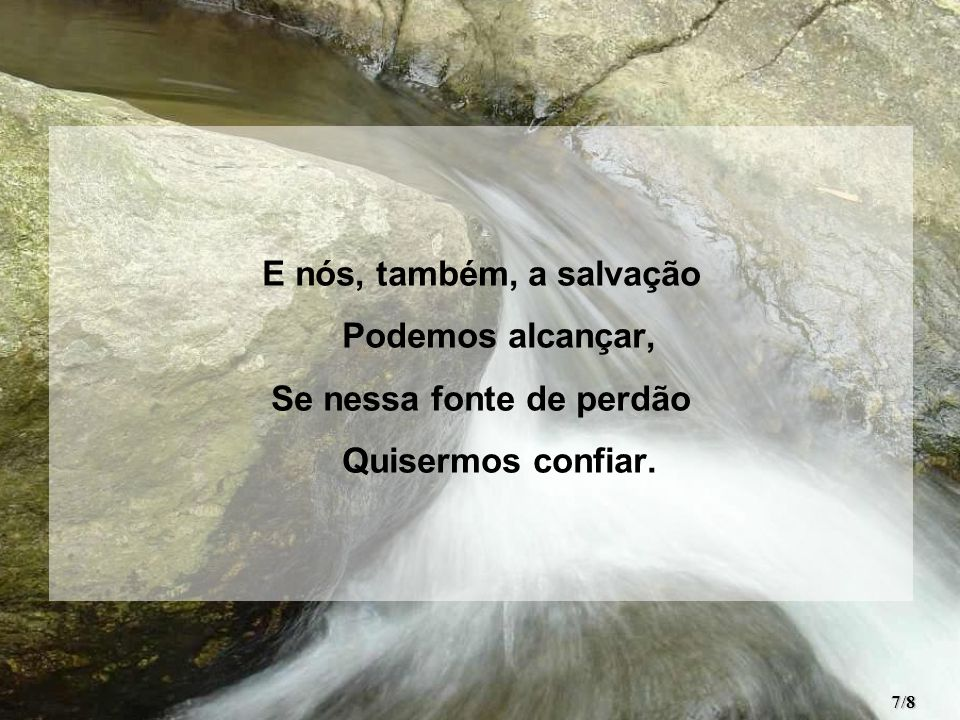 E nós, também, a salvação Podemos alcançar, Se nessa fonte de perdão Quisermos confiar. 7/8