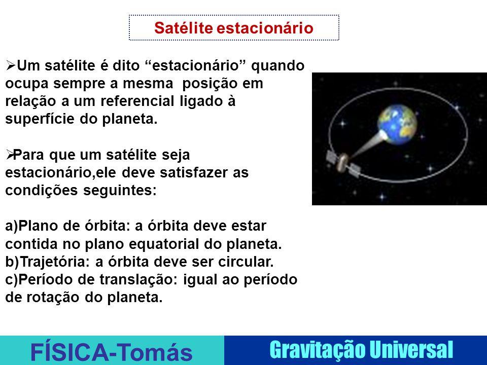 FÍSICA-Tomás Gravitação Universal Satélite estacionário  Um satélite é dito estacionário quando ocupa sempre a mesma posição em relação a um referencial ligado à superfície do planeta.
