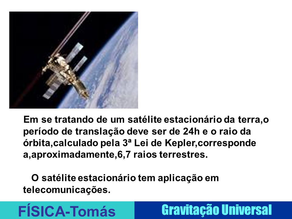 FÍSICA-Tomás Gravitação Universal Em se tratando de um satélite estacionário da terra,o período de translação deve ser de 24h e o raio da órbita,calculado pela 3ª Lei de Kepler,corresponde a,aproximadamente,6,7 raios terrestres.